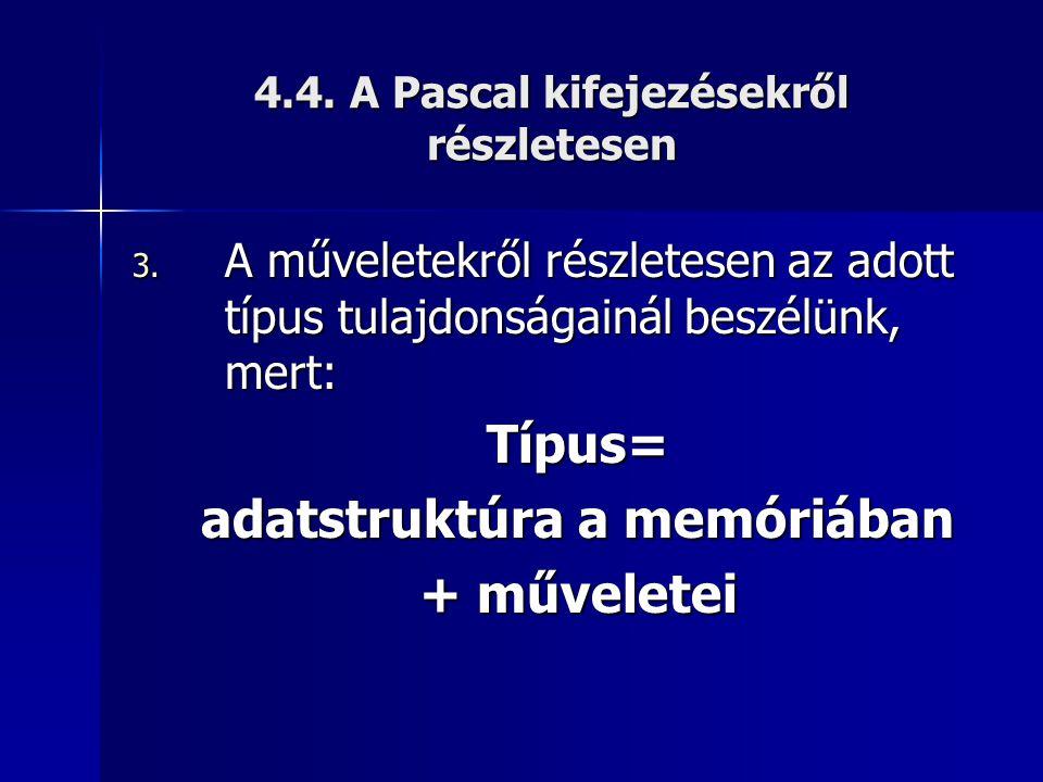 4.4. A Pascal kifejezésekről részletesen 3. A műveletekről részletesen az adott típus tulajdonságainál beszélünk, mert: Típus= adatstruktúra a memóriá