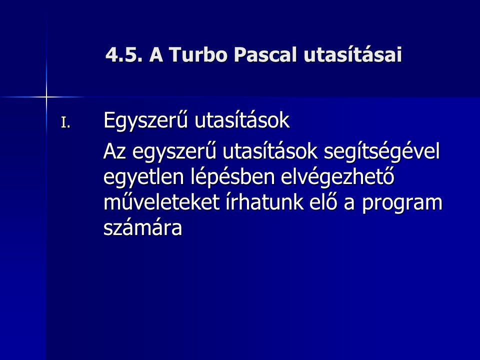 4.5. A Turbo Pascal utasításai I. Egyszerű utasítások Az egyszerű utasítások segítségével egyetlen lépésben elvégezhető műveleteket írhatunk elő a pro