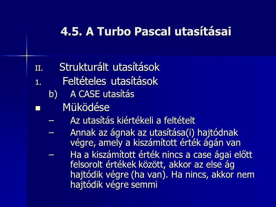 4.5. A Turbo Pascal utasításai II. Strukturált utasítások 1. Feltételes utasítások b)A CASE utasítás Müködése Müködése –Az utasítás kiértékeli a felté