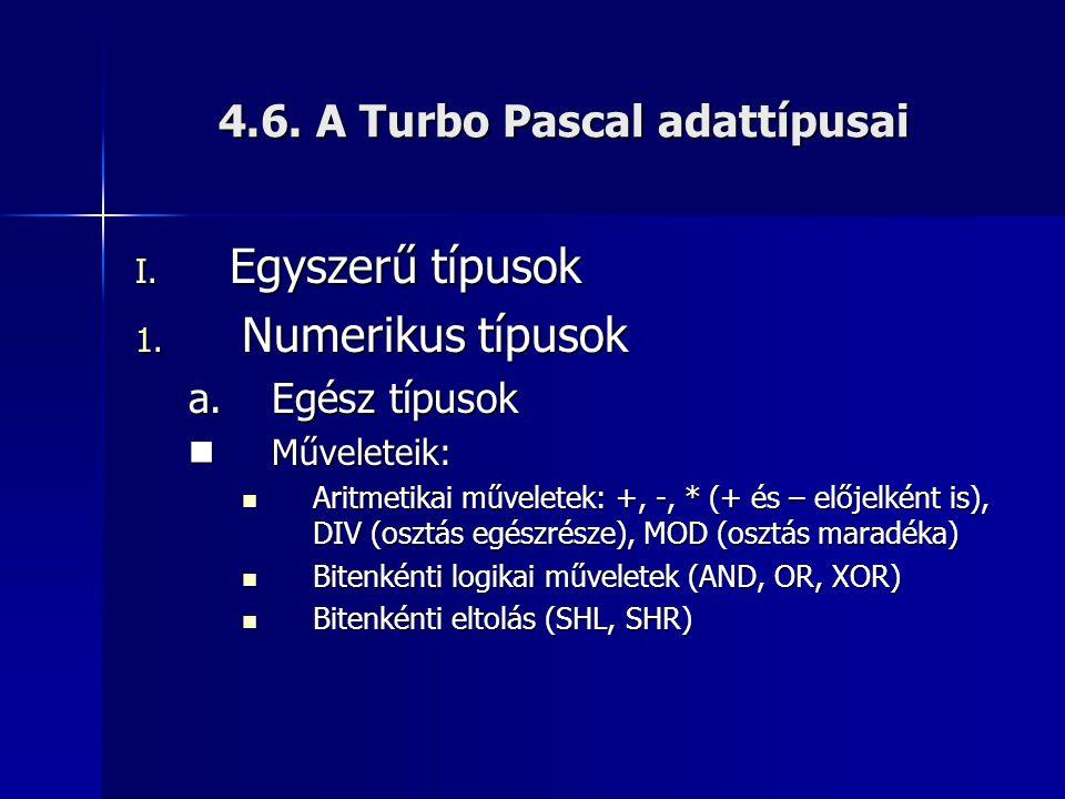 4.6. A Turbo Pascal adattípusai I. Egyszerű típusok 1. Numerikus típusok a.Egész típusok Műveleteik: Műveleteik: Aritmetikai műveletek: +, -, * (+ és