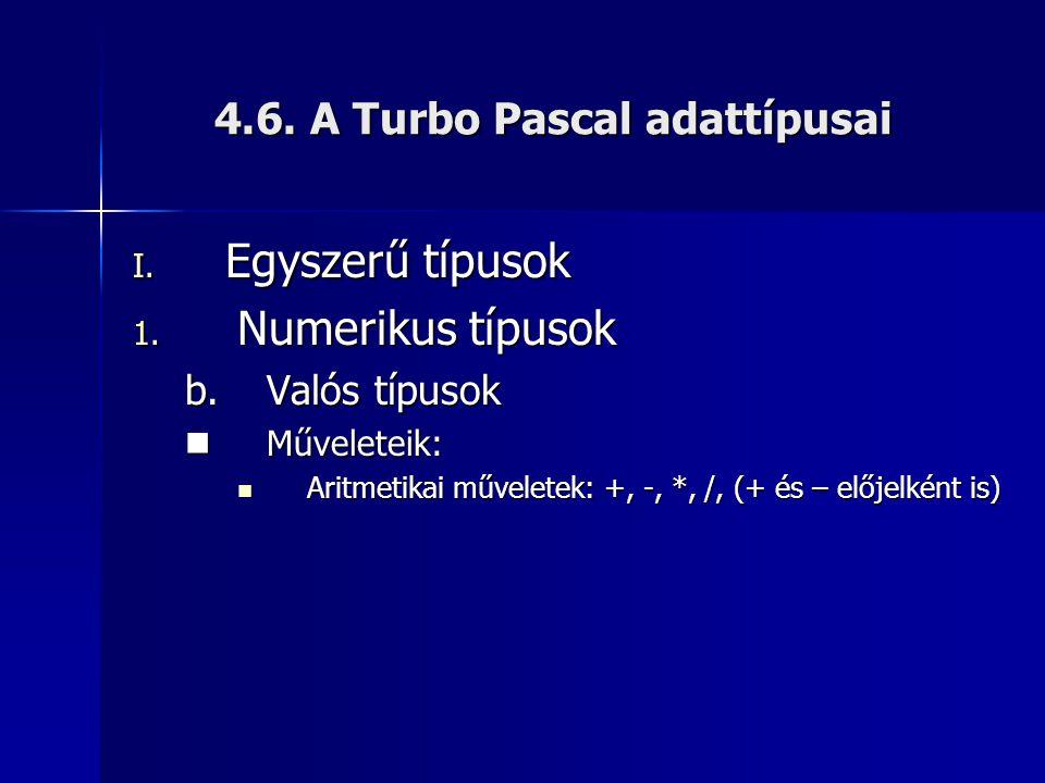 4.6. A Turbo Pascal adattípusai I. Egyszerű típusok 1. Numerikus típusok b.Valós típusok Műveleteik: Műveleteik: Aritmetikai műveletek: +, -, *, /, (+