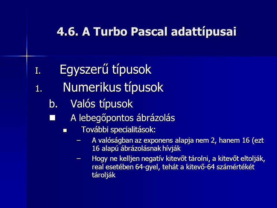4.6. A Turbo Pascal adattípusai I. Egyszerű típusok 1. Numerikus típusok b.Valós típusok A lebegőpontos ábrázolás A lebegőpontos ábrázolás További spe
