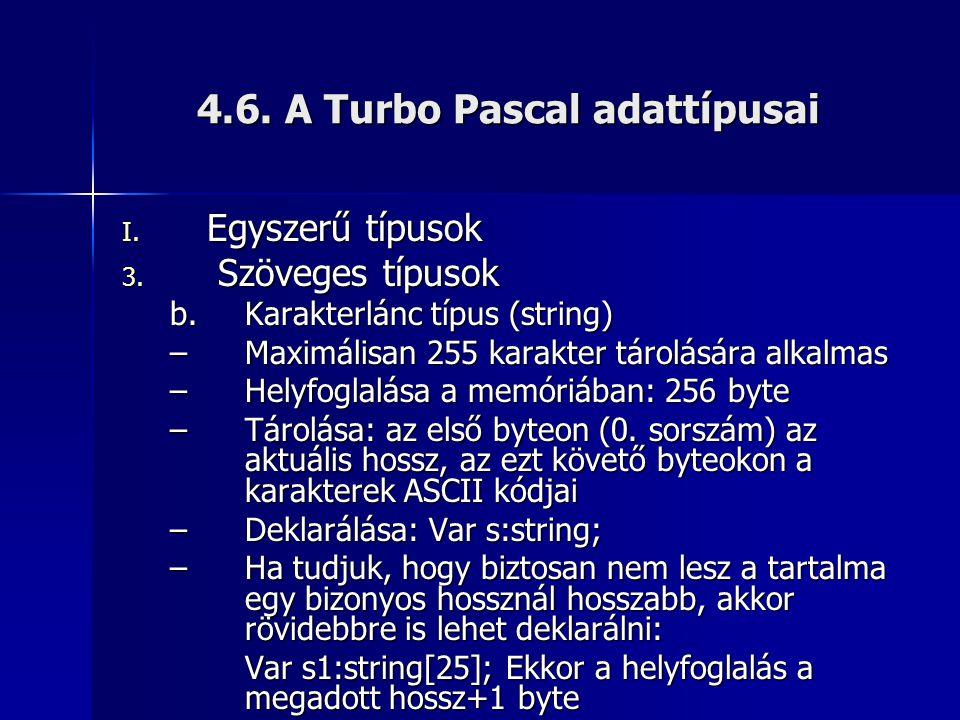 4.6. A Turbo Pascal adattípusai I. Egyszerű típusok 3. Szöveges típusok b.Karakterlánc típus (string) –Maximálisan 255 karakter tárolására alkalmas –H