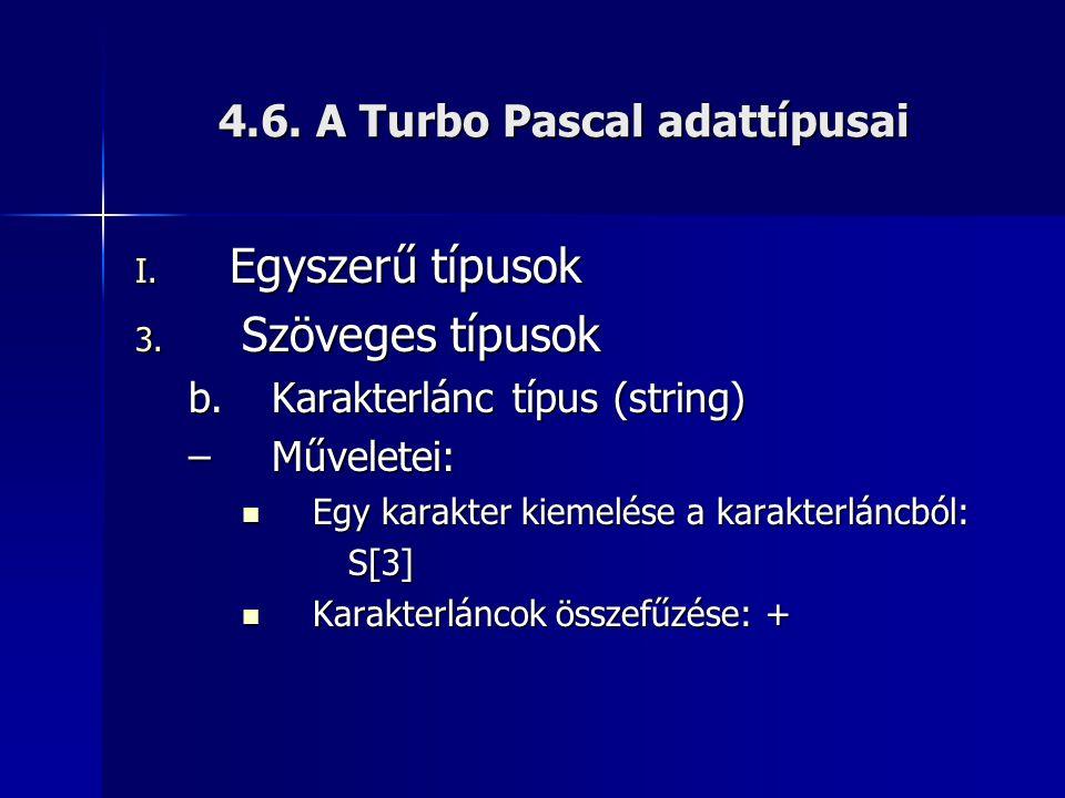 4.6. A Turbo Pascal adattípusai I. Egyszerű típusok 3. Szöveges típusok b.Karakterlánc típus (string) –Műveletei: Egy karakter kiemelése a karakterlán