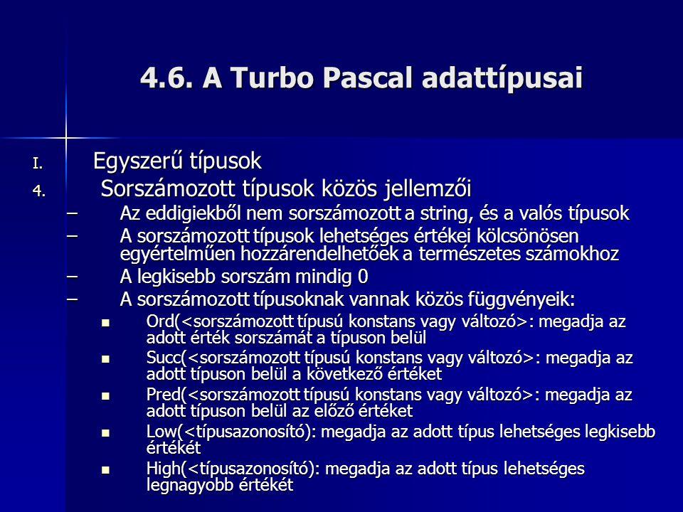 4.6. A Turbo Pascal adattípusai I. Egyszerű típusok 4. Sorszámozott típusok közös jellemzői –Az eddigiekből nem sorszámozott a string, és a valós típu