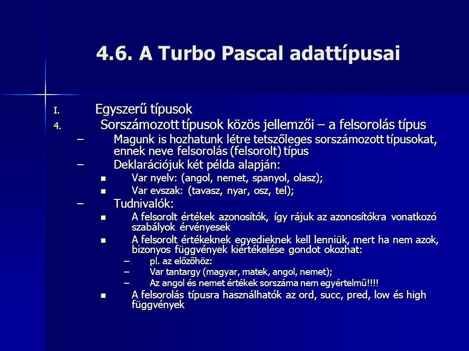 4.6. A Turbo Pascal adattípusai I. Egyszerű típusok 4. Sorszámozott típusok közös jellemzői – a felsorolás típus –Magunk is hozhatunk létre tetszőlege