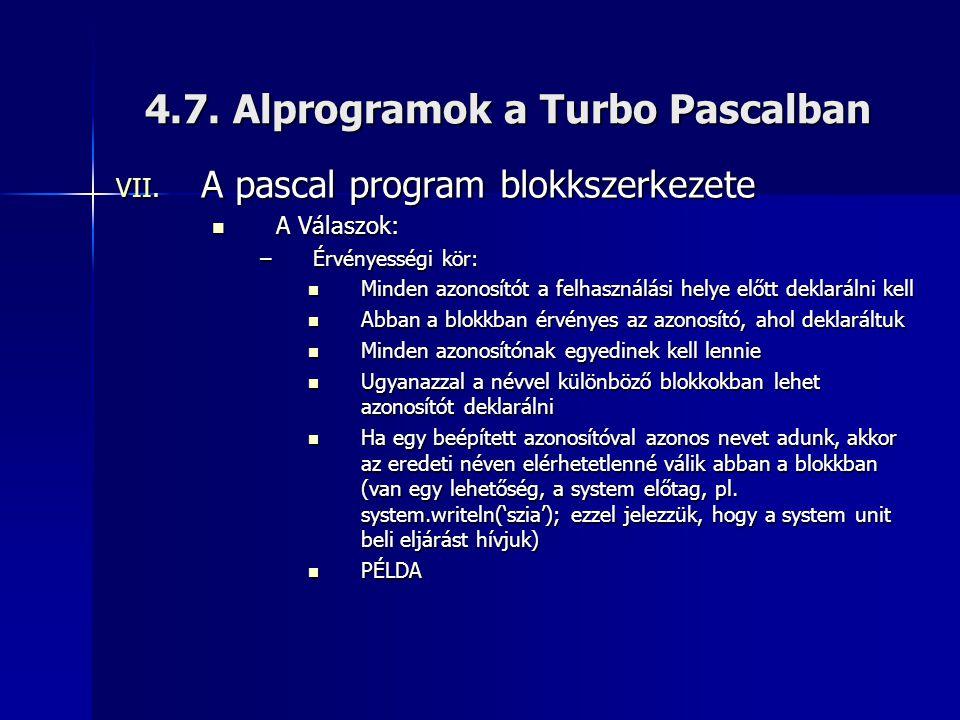 4.7. Alprogramok a Turbo Pascalban VII. A pascal program blokkszerkezete A Válaszok: A Válaszok: –Érvényességi kör: Minden azonosítót a felhasználási