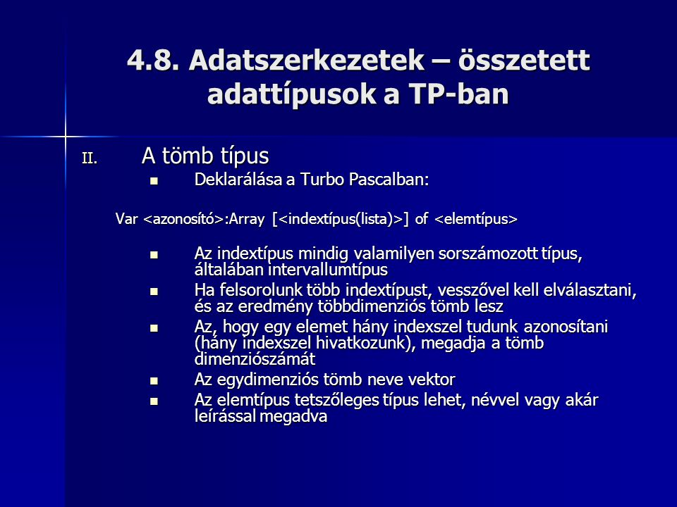 4.8. Adatszerkezetek – összetett adattípusok a TP-ban II. A tömb típus Deklarálása a Turbo Pascalban: Deklarálása a Turbo Pascalban: Var :Array [ ] of