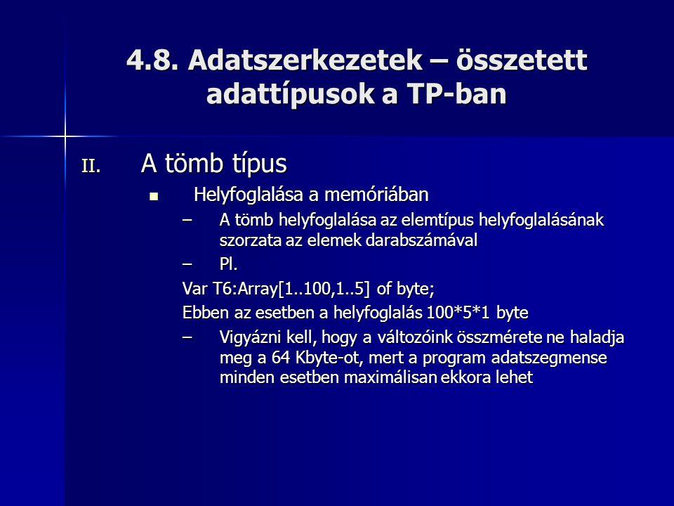 4.8. Adatszerkezetek – összetett adattípusok a TP-ban II. A tömb típus Helyfoglalása a memóriában Helyfoglalása a memóriában –A tömb helyfoglalása az