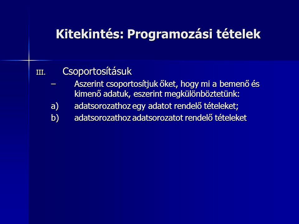 Kitekintés: Programozási tételek III. Csoportosításuk –Aszerint csoportosítjuk őket, hogy mi a bemenő és kimenő adatuk, eszerint megkülönböztetünk: a)