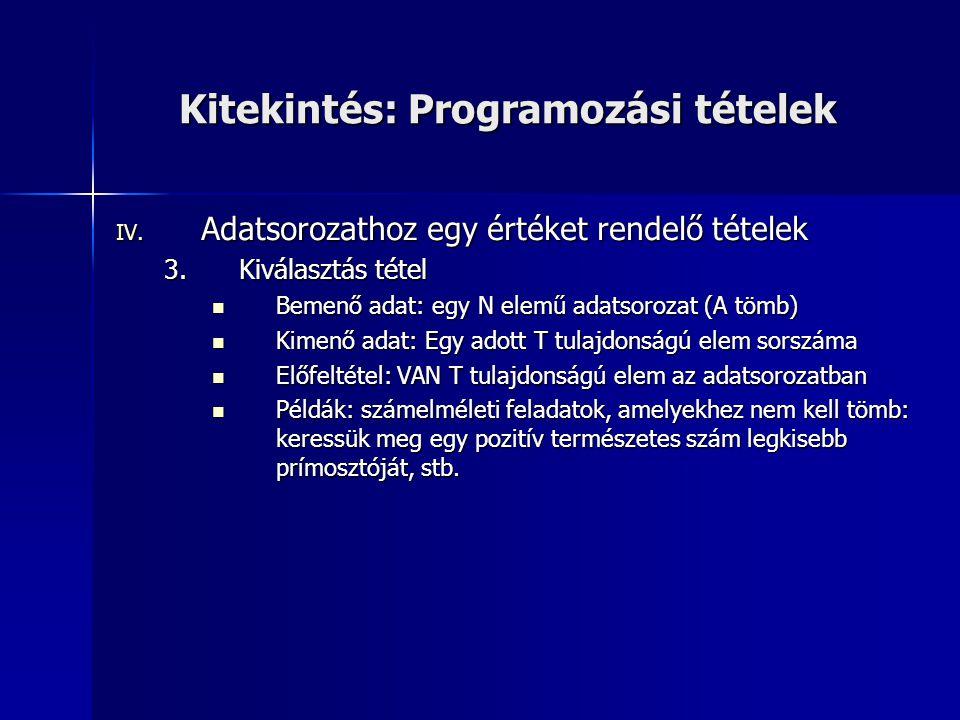 Kitekintés: Programozási tételek IV. Adatsorozathoz egy értéket rendelő tételek 3.Kiválasztás tétel Bemenő adat: egy N elemű adatsorozat (A tömb) Beme