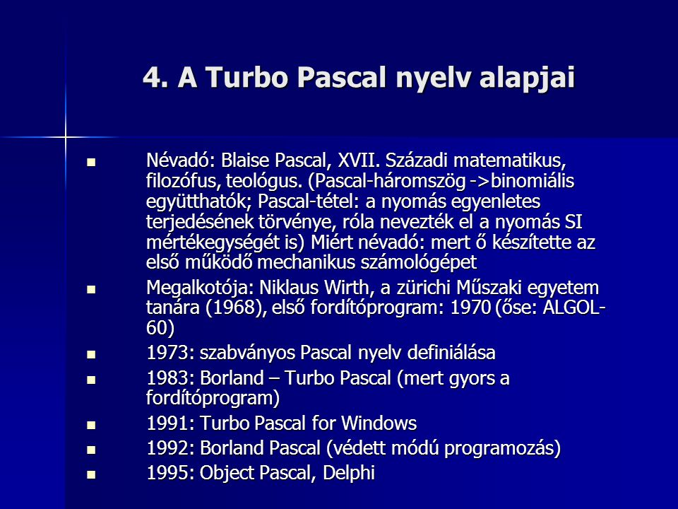 4. A Turbo Pascal nyelv alapjai Névadó: Blaise Pascal, XVII. Századi matematikus, filozófus, teológus. (Pascal-háromszög ->binomiális együtthatók; Pas