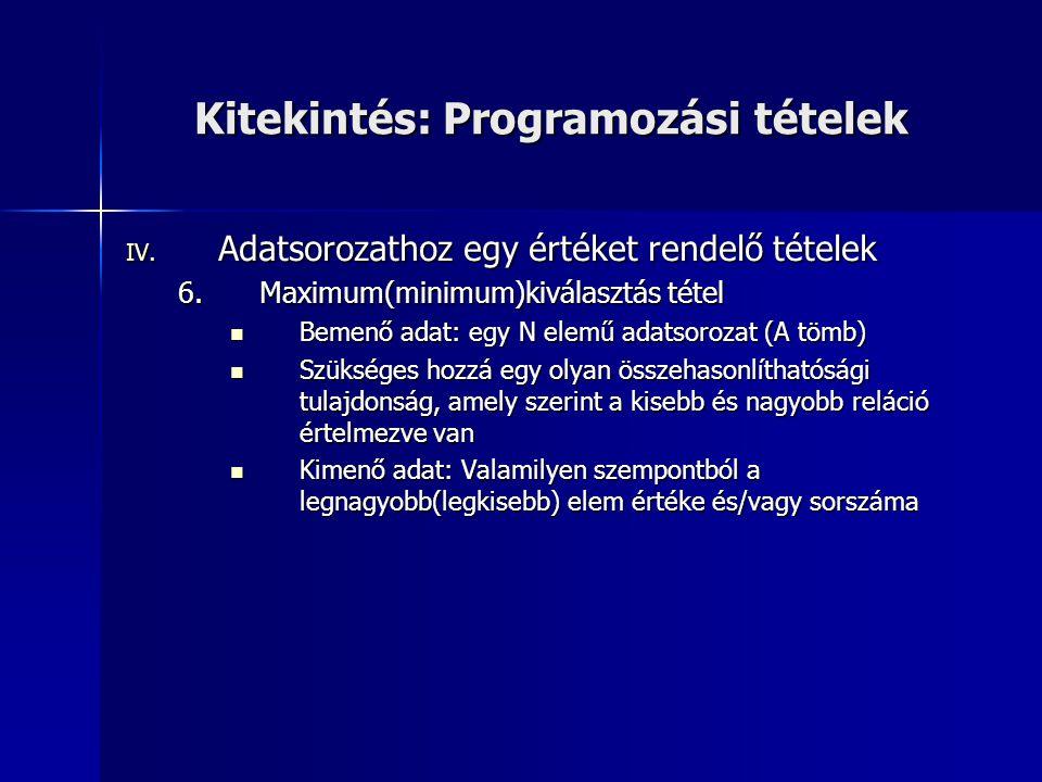 Kitekintés: Programozási tételek IV. Adatsorozathoz egy értéket rendelő tételek 6.Maximum(minimum)kiválasztás tétel Bemenő adat: egy N elemű adatsoroz