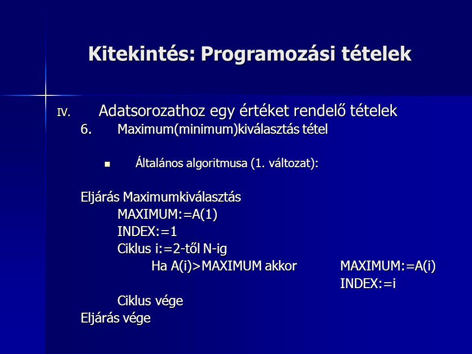 Kitekintés: Programozási tételek IV. Adatsorozathoz egy értéket rendelő tételek 6.Maximum(minimum)kiválasztás tétel Általános algoritmusa (1. változat