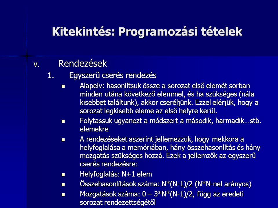 Kitekintés: Programozási tételek V. Rendezések 1.Egyszerű cserés rendezés Alapelv: hasonlítsuk össze a sorozat első elemét sorban minden utána követke