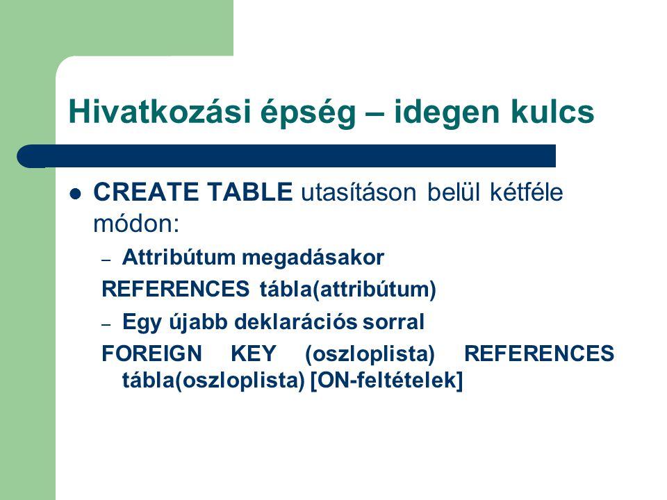 Hivatkozási épség – idegen kulcs CREATE TABLE utasításon belül kétféle módon: – Attribútum megadásakor REFERENCES tábla(attribútum) – Egy újabb deklarációs sorral FOREIGN KEY (oszloplista) REFERENCES tábla(oszloplista) [ON-feltételek]