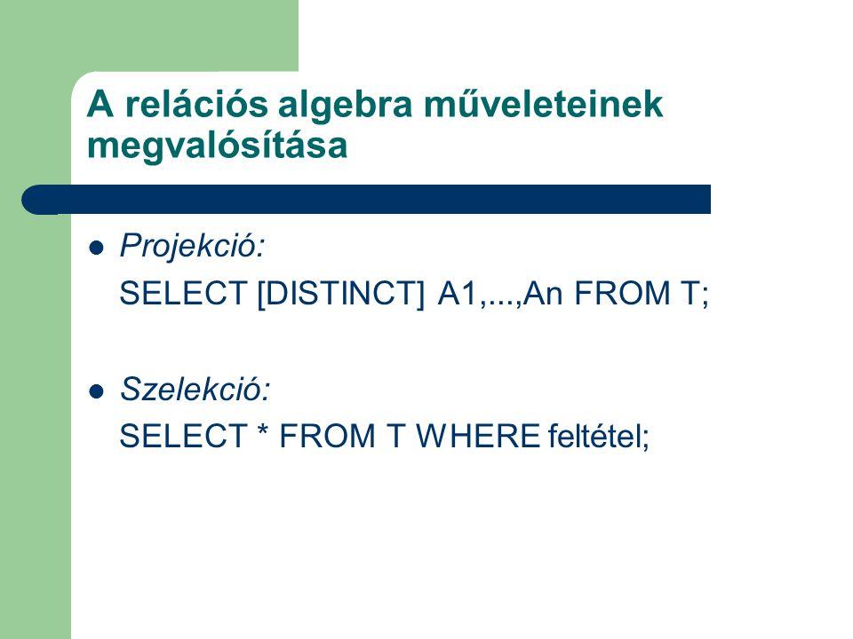A relációs algebra műveleteinek megvalósítása Projekció: SELECT [DISTINCT] A1,...,An FROM T; Szelekció: SELECT * FROM T WHERE feltétel;