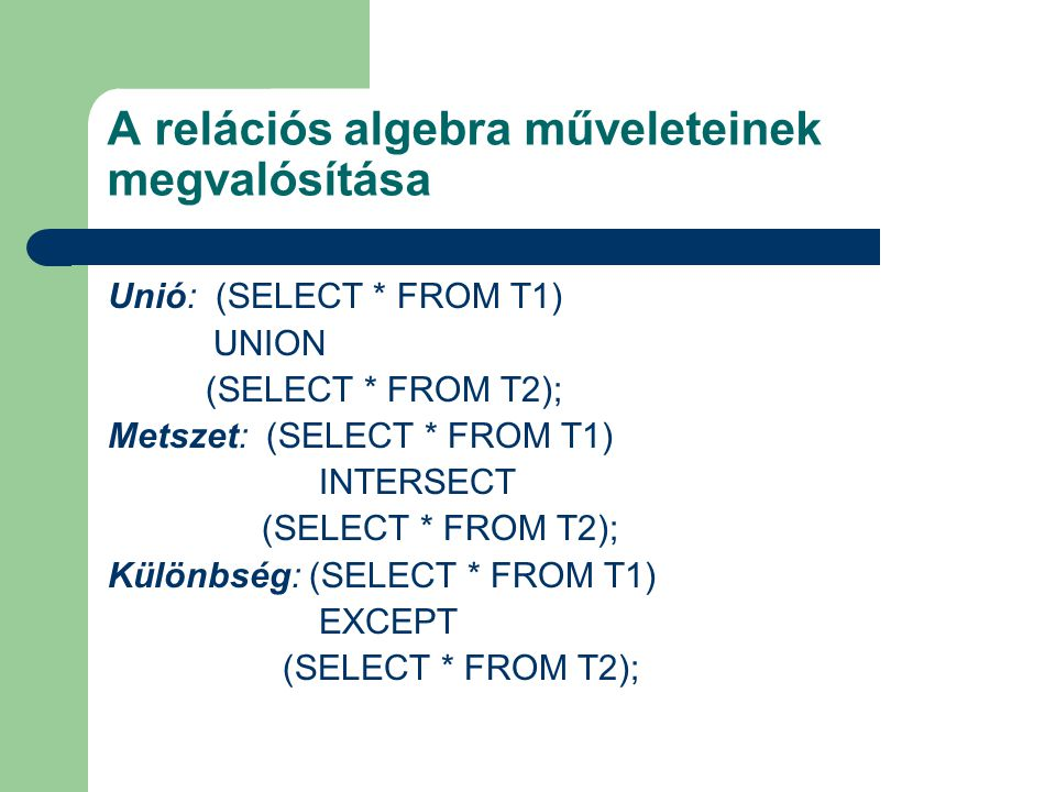 A relációs algebra műveleteinek megvalósítása Unió: (SELECT * FROM T1) UNION (SELECT * FROM T2); Metszet: (SELECT * FROM T1) INTERSECT (SELECT * FROM