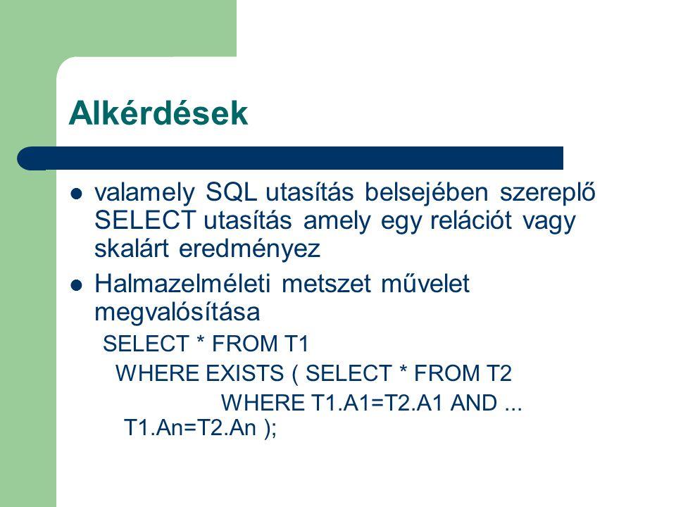 Alkérdések valamely SQL utasítás belsejében szereplő SELECT utasítás amely egy relációt vagy skalárt eredményez Halmazelméleti metszet művelet megvalósítása SELECT * FROM T1 WHERE EXISTS ( SELECT * FROM T2 WHERE T1.A1=T2.A1 AND...