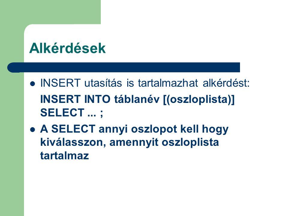 Alkérdések INSERT utasítás is tartalmazhat alkérdést: INSERT INTO táblanév [(oszloplista)] SELECT... ; A SELECT annyi oszlopot kell hogy kiválasszon,