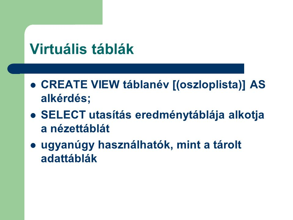 Virtuális táblák CREATE VIEW táblanév [(oszloplista)] AS alkérdés; SELECT utasítás eredménytáblája alkotja a nézettáblát ugyanúgy használhatók, mint a