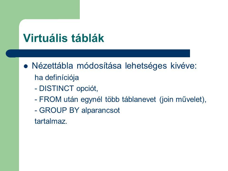 Virtuális táblák Nézettábla módosítása lehetséges kivéve: ha definíciója - DISTINCT opciót, - FROM után egynél több táblanevet (join művelet), - GROUP BY alparancsot tartalmaz.