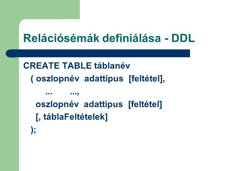 Relációsémák definiálása - DDL CREATE TABLE táblanév ( oszlopnév adattípus [feltétel],......, oszlopnév adattípus [feltétel] [, táblaFeltételek] );