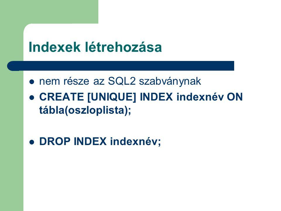 Indexek létrehozása nem része az SQL2 szabványnak CREATE [UNIQUE] INDEX indexnév ON tábla(oszloplista); DROP INDEX indexnév;