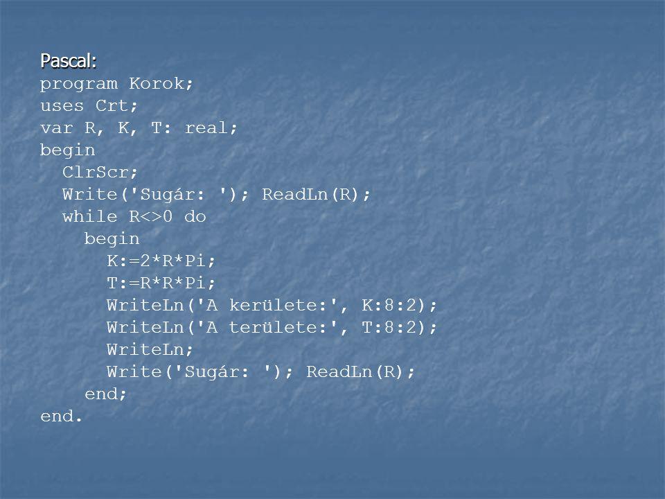 Pascal: program Korok; uses Crt; var R, K, T: real; begin ClrScr; Write( Sugár: ); ReadLn(R); while R<>0 do begin K:=2*R*Pi; T:=R*R*Pi; WriteLn( A kerülete: , K:8:2); WriteLn( A területe: , T:8:2); WriteLn; Write( Sugár: ); ReadLn(R); end; end.