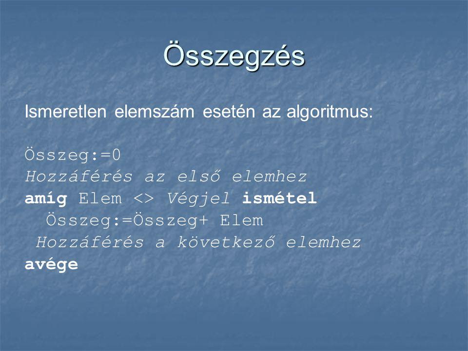 Összegzés Ismeretlen elemszám esetén az algoritmus: Összeg:=0 Hozzáférés az első elemhez amíg Elem <> Végjel ismétel Összeg:=Összeg+ Elem Hozzáférés a