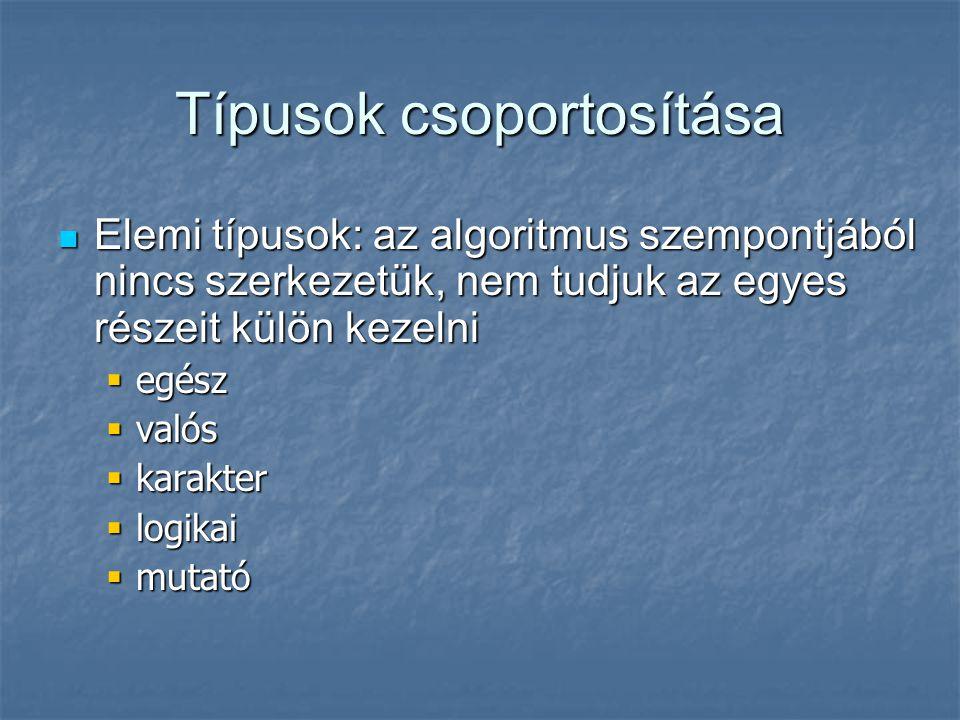 Típusok csoportosítása Elemi típusok: az algoritmus szempontjából nincs szerkezetük, nem tudjuk az egyes részeit külön kezelni Elemi típusok: az algor