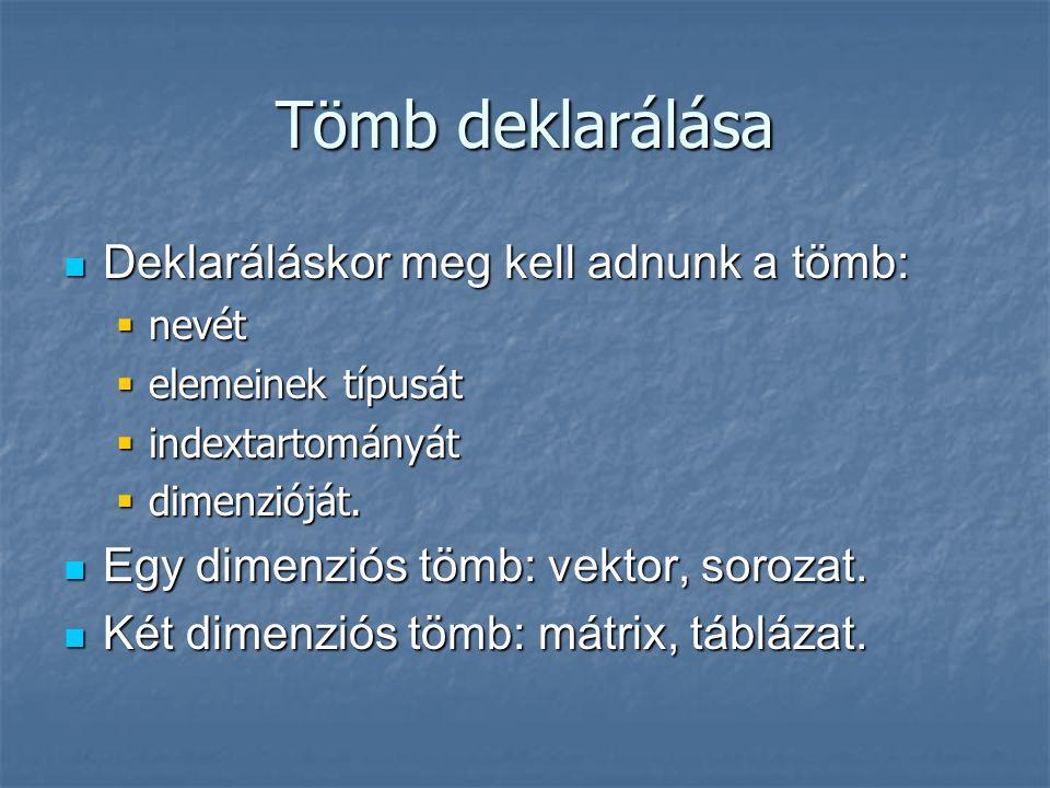 Tömb deklarálása Deklaráláskor meg kell adnunk a tömb: Deklaráláskor meg kell adnunk a tömb:  nevét  elemeinek típusát  indextartományát  dimenzió