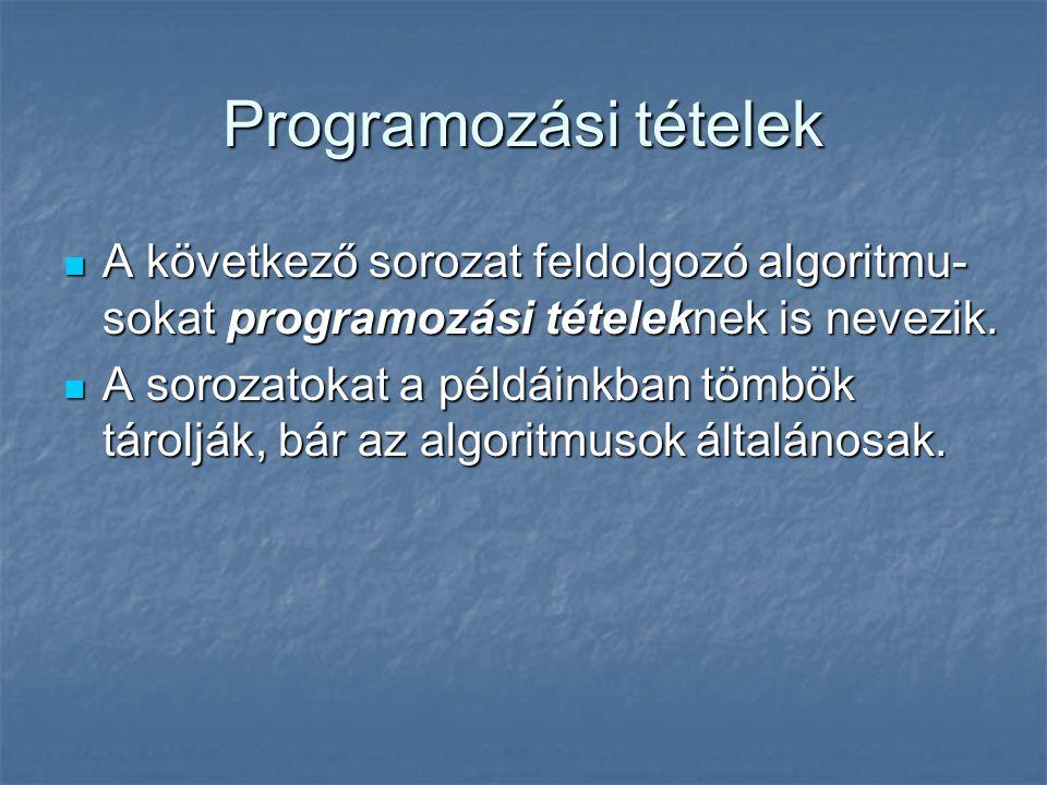 Programozási tételek A következő sorozat feldolgozó algoritmu- sokat programozási tételeknek is nevezik. A következő sorozat feldolgozó algoritmu- sok