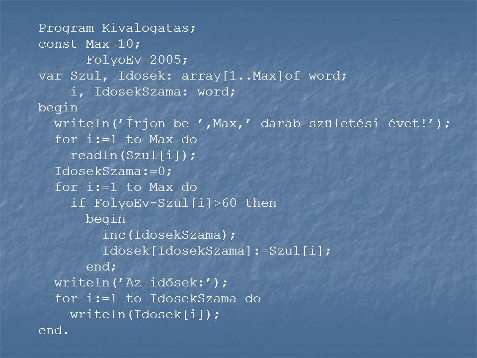 Program Kivalogatas; const Max=10; FolyoEv=2005; var Szul, Idosek: array[1..Max]of word; i, IdosekSzama: word; begin writeln('Írjon be ',Max,' darab s