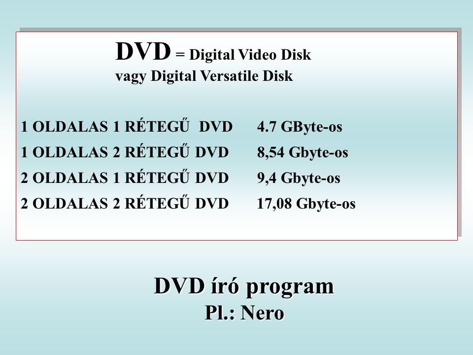 DVD = Digital Video Disk vagy Digital Versatile Disk 1 OLDALAS 1 RÉTEGŰ DVD 4.7 GByte-os 1 OLDALAS 2 RÉTEGŰ DVD 8,54 Gbyte-os 2 OLDALAS 1 RÉTEGŰ DVD 9,4 Gbyte-os 2 OLDALAS 2 RÉTEGŰ DVD 17,08 Gbyte-os DVD = Digital Video Disk vagy Digital Versatile Disk 1 OLDALAS 1 RÉTEGŰ DVD 4.7 GByte-os 1 OLDALAS 2 RÉTEGŰ DVD 8,54 Gbyte-os 2 OLDALAS 1 RÉTEGŰ DVD 9,4 Gbyte-os 2 OLDALAS 2 RÉTEGŰ DVD 17,08 Gbyte-os DVD író program Pl.: Nero