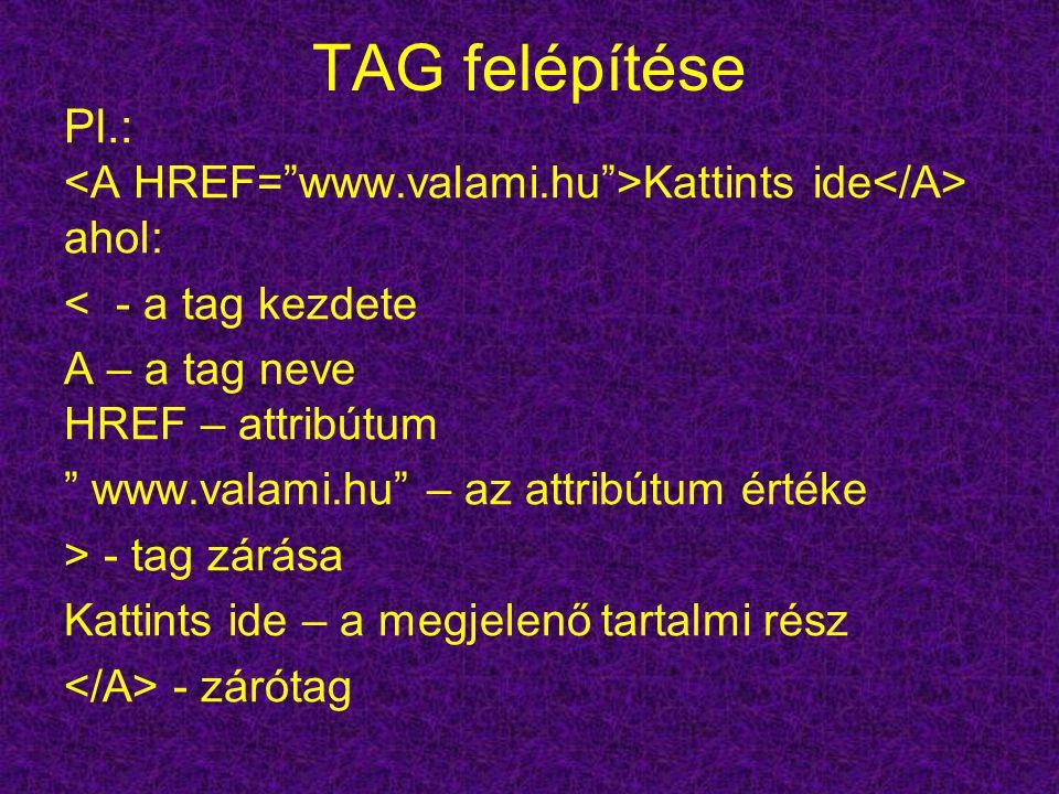 TAG felépítése Pl.: Kattints ide ahol: < - a tag kezdete A – a tag neve HREF – attribútum www.valami.hu – az attribútum értéke > - tag zárása Kattints ide – a megjelenő tartalmi rész - zárótag