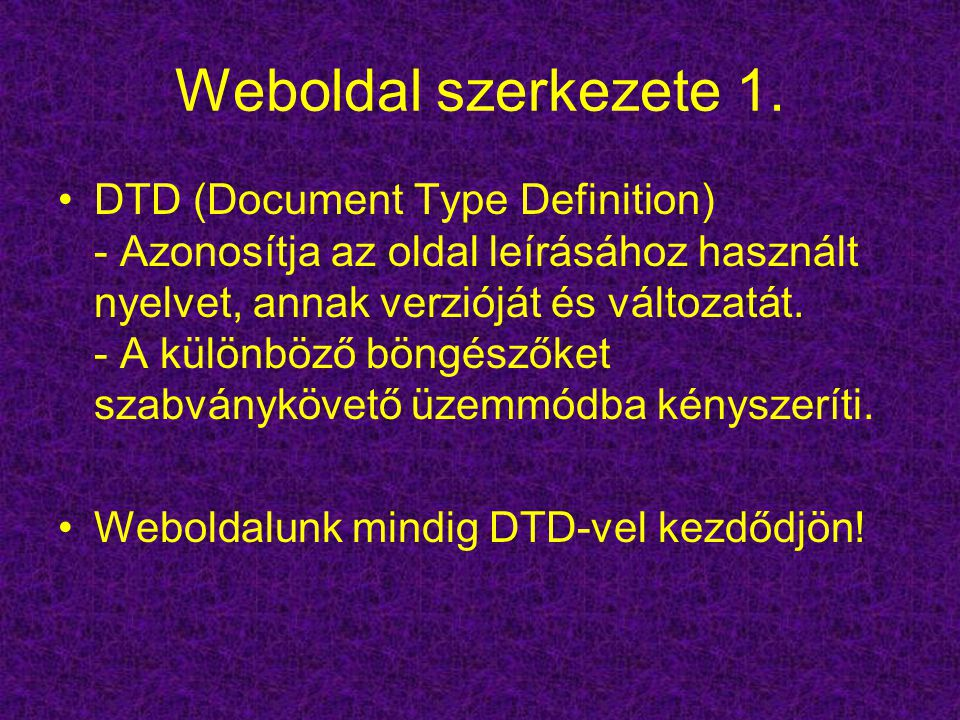 Weboldal szerkezete 1. DTD (Document Type Definition) - Azonosítja az oldal leírásához használt nyelvet, annak verzióját és változatát. - A különböző