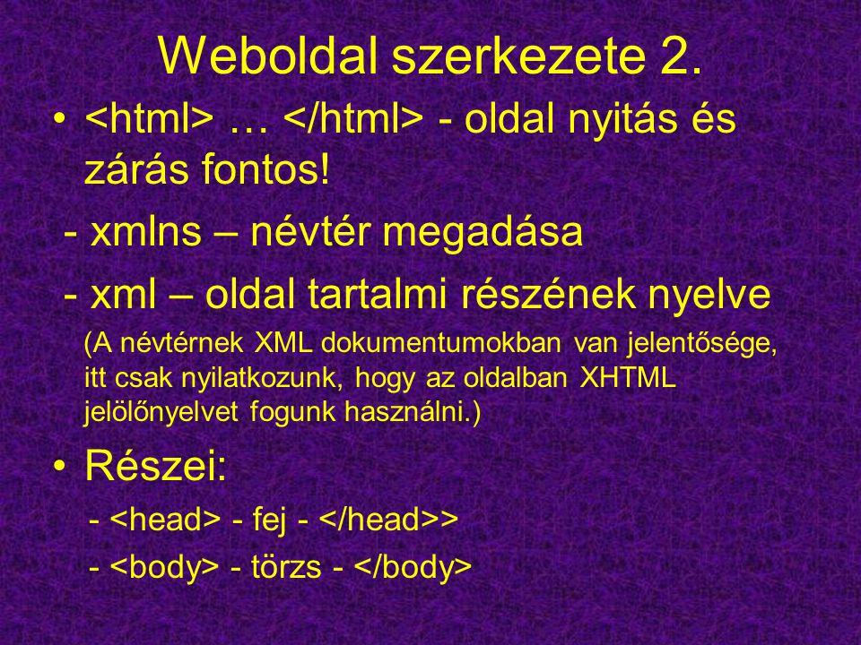 Weboldal szerkezete 2. … - oldal nyitás és zárás fontos! - xmlns – névtér megadása - xml – oldal tartalmi részének nyelve (A névtérnek XML dokumentumo