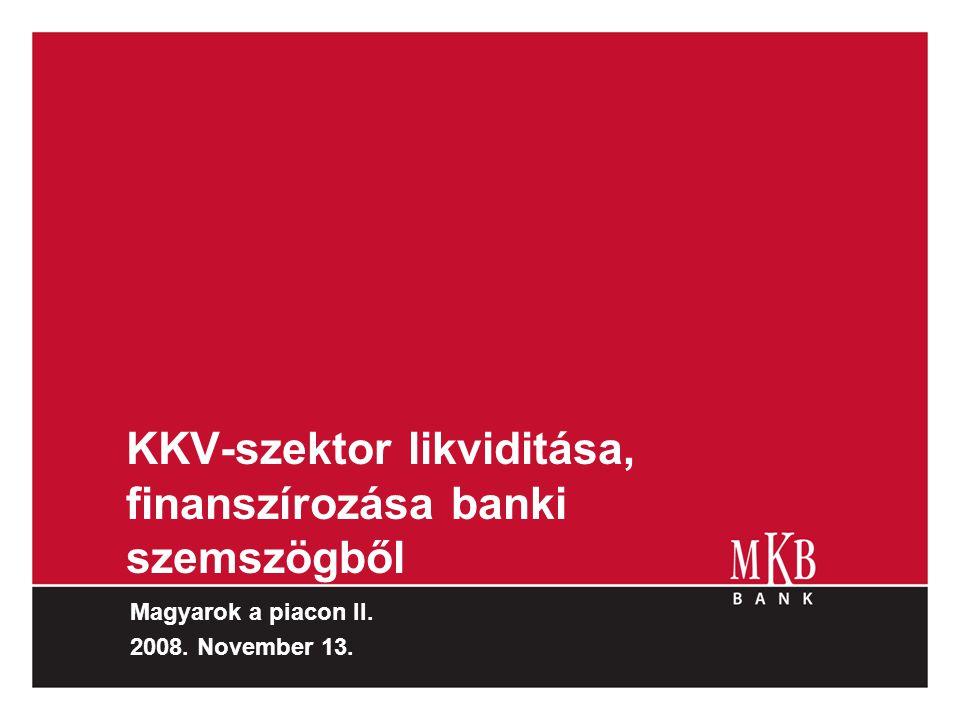 KKV-szektor likviditása, finanszírozása banki szemszögből Magyarok a piacon II. 2008. November 13.