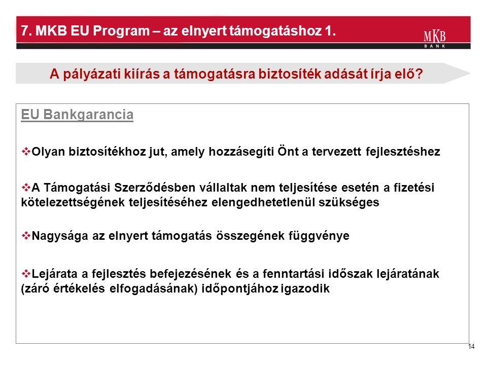 14 7. MKB EU Program – az elnyert támogatáshoz 1.  Olyan biztosítékhoz jut, amely hozzásegíti Önt a tervezett fejlesztéshez  Lejárata a fejlesztés b