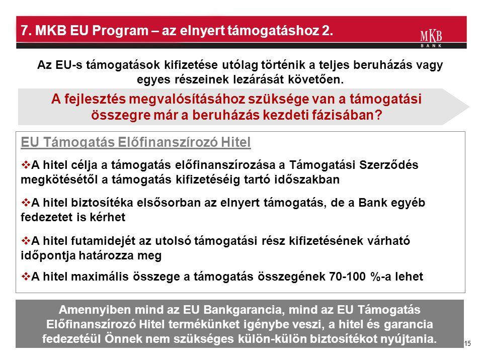 15 7. MKB EU Program – az elnyert támogatáshoz 2. EU Támogatás Előfinanszírozó Hitel Az EU-s támogatások kifizetése utólag történik a teljes beruházás