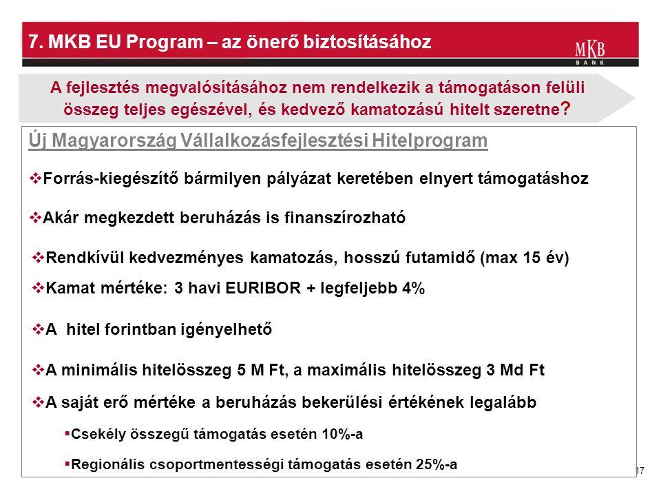 17 7. MKB EU Program – az önerő biztosításához Új Magyarország Vállalkozásfejlesztési Hitelprogram  A hitel forintban igényelhető  Rendkívül kedvezm
