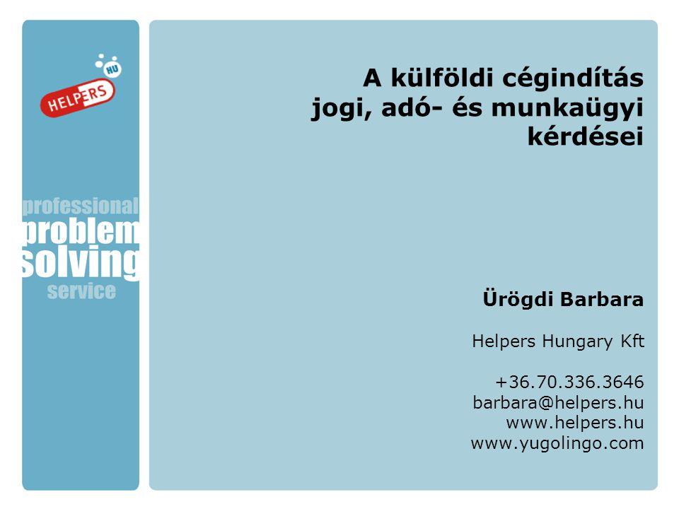 A külföldi cégindítás jogi, adó- és munkaügyi kérdései Ürögdi Barbara Helpers Hungary Kft +36.70.336.3646 barbara@helpers.hu www.helpers.hu www.yugoli