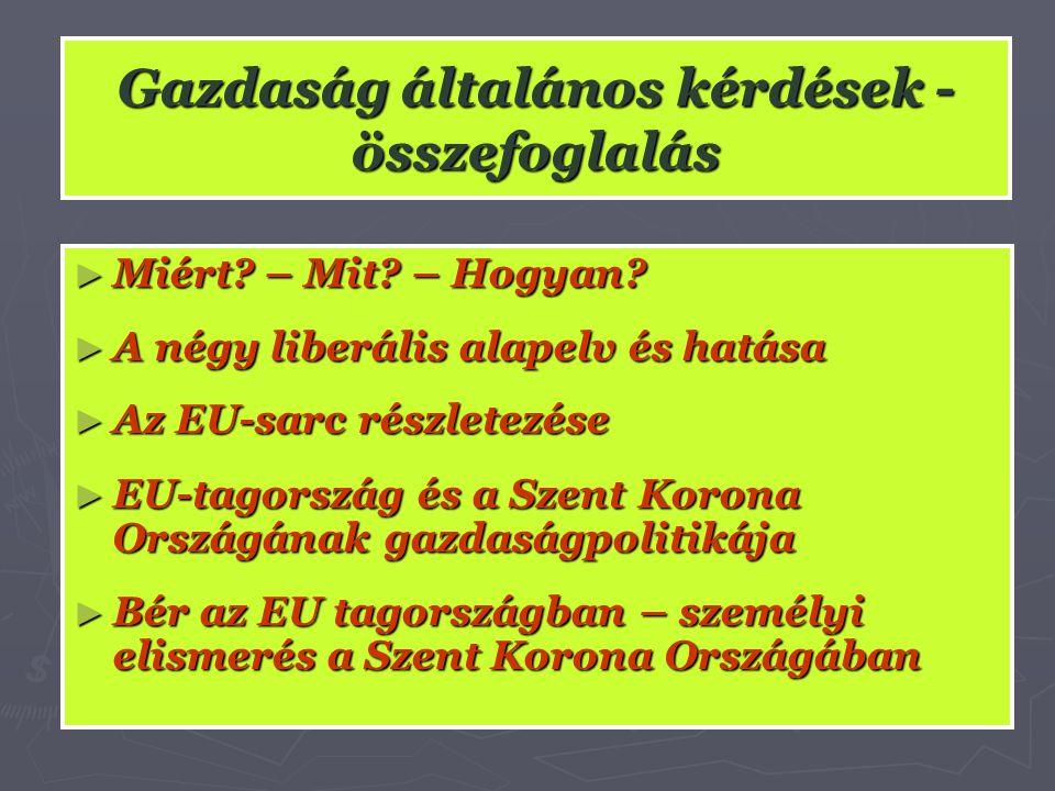 Gazdaság általános kérdések - összefoglalás ► Miért? – Mit? – Hogyan? ► A négy liberális alapelv és hatása ► Az EU-sarc részletezése ► EU-tagország és