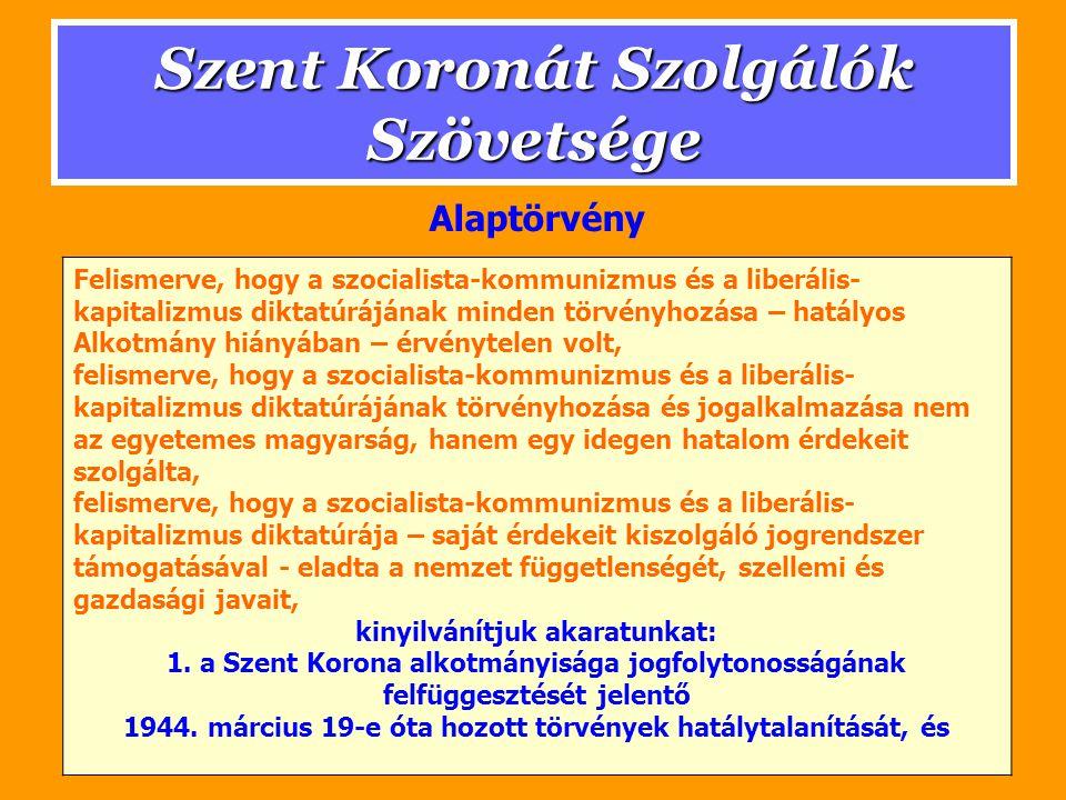 Szent Koronát Szolgálók Szövetsége Felismerve, hogy a szocialista-kommunizmus és a liberális- kapitalizmus diktatúrájának minden törvényhozása – hatályos Alkotmány hiányában – érvénytelen volt, felismerve, hogy a szocialista-kommunizmus és a liberális- kapitalizmus diktatúrájának törvényhozása és jogalkalmazása nem az egyetemes magyarság, hanem egy idegen hatalom érdekeit szolgálta, felismerve, hogy a szocialista-kommunizmus és a liberális- kapitalizmus diktatúrája – saját érdekeit kiszolgáló jogrendszer támogatásával - eladta a nemzet függetlenségét, szellemi és gazdasági javait, kinyilvánítjuk akaratunkat: 1.