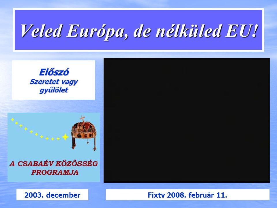 Veled Európa, de nélküled EU! Előszó Szeretet vagy gyűlölet 2003. decemberFixtv 2008. február 11.