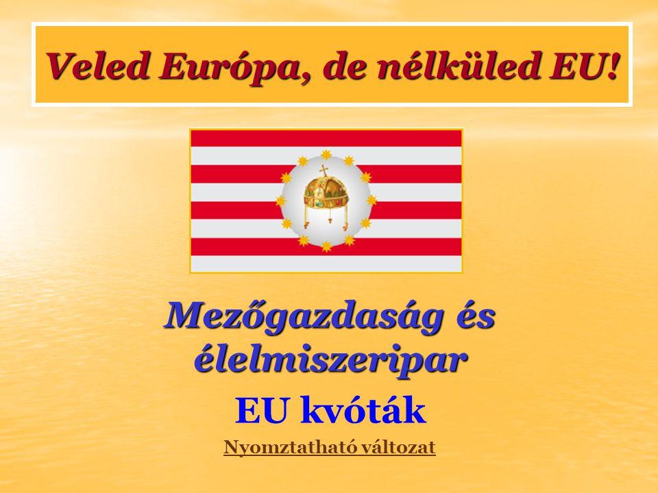 Mezőgazdaság és élelmiszeripar EU kvóták Nyomztatható változat Veled Európa, de nélküled EU!