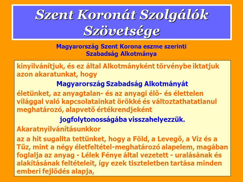 Szent Koronát Szolgálók Szövetsége kinyilvánítjuk, és ez által Alkotmányként törvénybe iktatjuk azon akaratunkat, hogy Magyarország Szabadság Alkotmányát életünket, az anyagtalan- és az anyagi élő- és élettelen világgal való kapcsolatainkat örökké és változtathatatlanul meghatározó, alapvető értékrendjeként jogfolytonosságába visszahelyezzük.