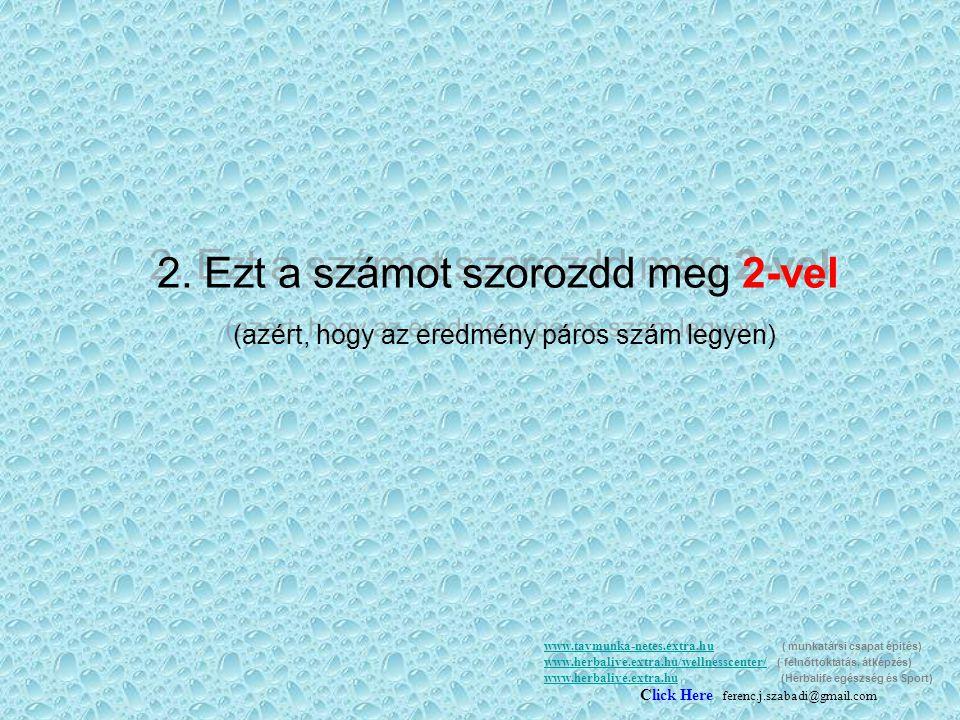 2.Ezt a számot szorozdd meg 2-vel (azért, hogy az eredmény páros szám legyen) 2.