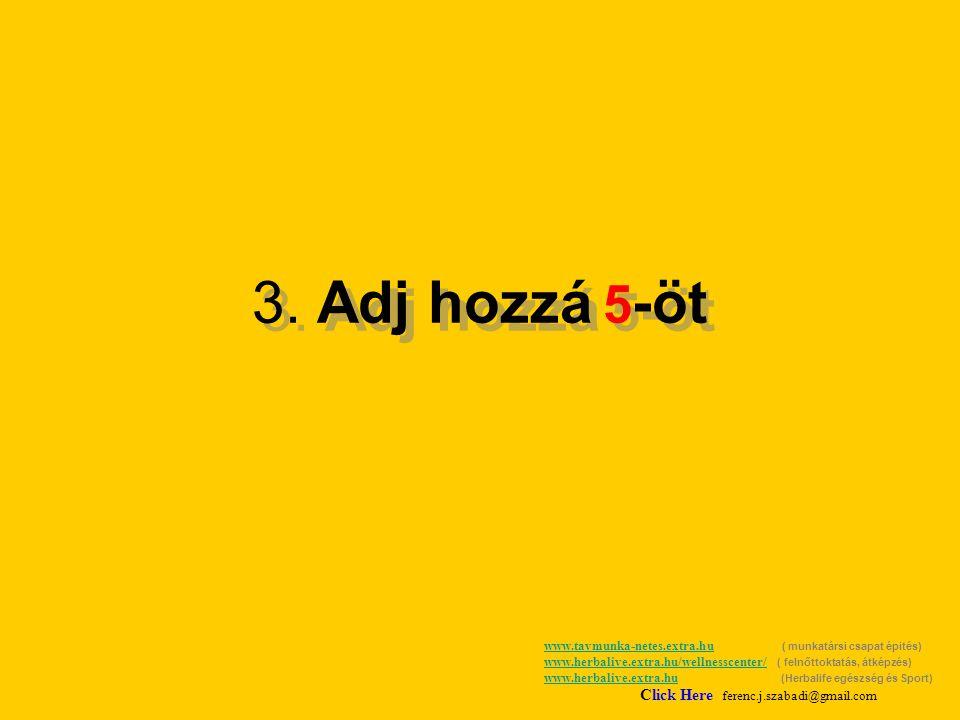 3. Adj hozzá 5 -öt www.tavmunka-netes.extra.huwww.tavmunka-netes.extra.hu ( munkatársi csapat épités) www.herbalive.extra.hu/wellnesscenter/ ( felnőtt